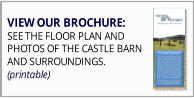 VIEW OUR BROCHURE: SEE THE FLOOR PLAN AND  PHOTOS OF THE CASTLE BARN AND SURROUNDINGS. (printable)